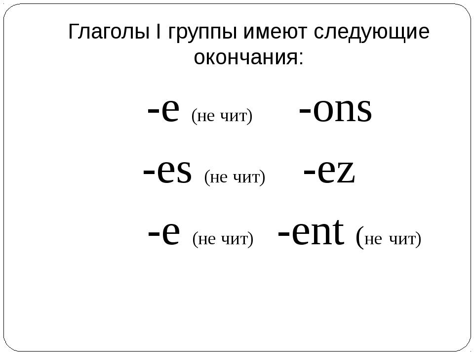 Глаголы I группы имеют следующие окончания: -e (не чит) -ons -es (не чит) -ez...