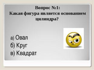 Вопрос №1: Какая фигура является основанием цилиндра? а) Овал б) Круг в) Ква