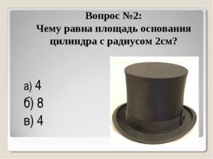 Вопрос №2: Чему равна площадь основания цилиндра с радиусом 2см? а) 4π б) 8π