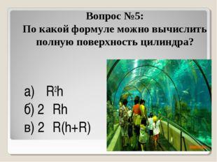 Вопрос №5: По какой формуле можно вычислить полную поверхность цилиндра? а) π