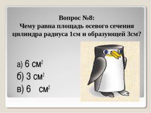Вопрос №8: Чему равна площадь осевого сечения цилиндра радиуса 1см и образующ