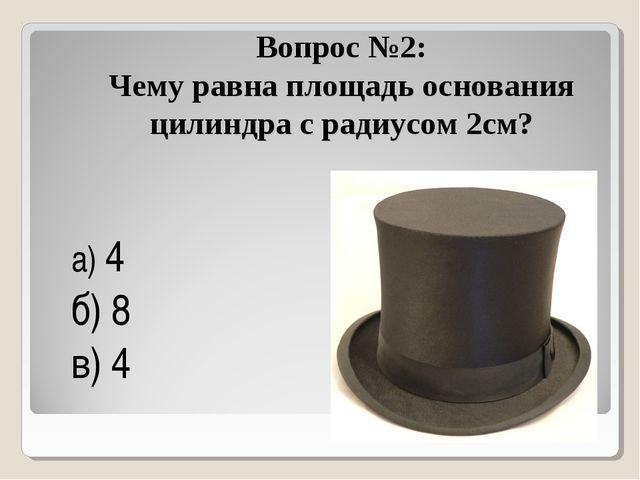 Вопрос №2: Чему равна площадь основания цилиндра с радиусом 2см? а) 4π б) 8π...