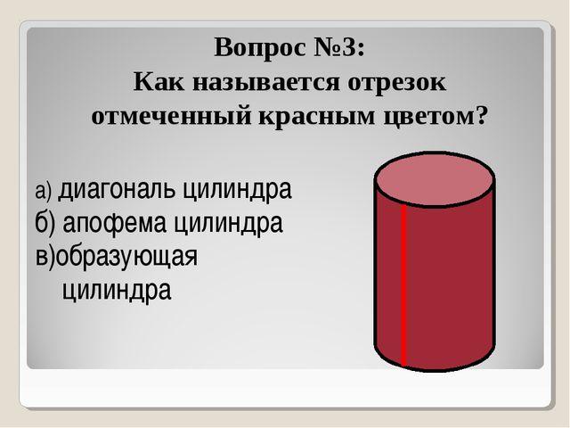 Вопрос №3: Как называется отрезок отмеченный красным цветом? а) диагональ цил...