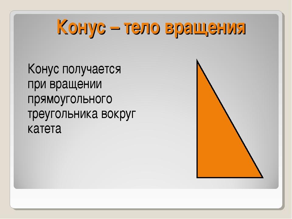 Конус – тело вращения Конус получается при вращении прямоугольного треугольни...