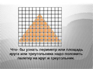 Что- бы узнать периметр или площадь круга или треугольника надо положить пал