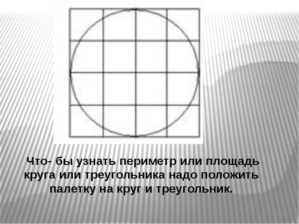 Что- бы узнать периметр или площадь круга или треугольника надо положить пал...