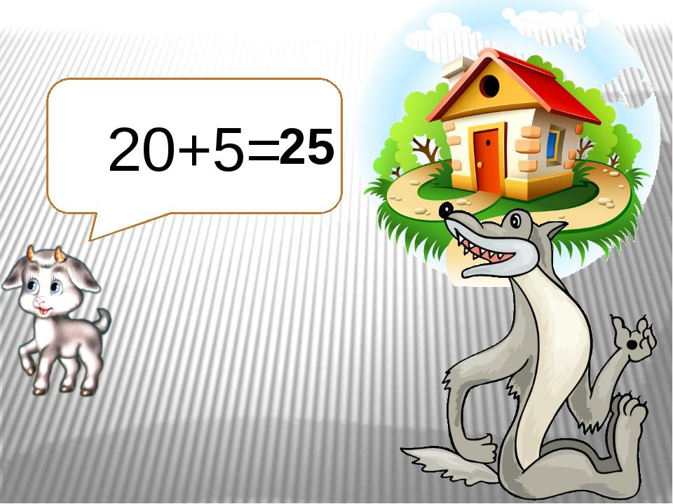 20+5= 25