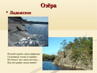 Озёра Ладожское Пускай сурова здесь природа: Сплошные сосны и гранит, Не ба