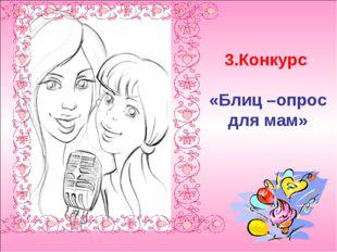 3.Конкурс «Блиц –опрос для мам»