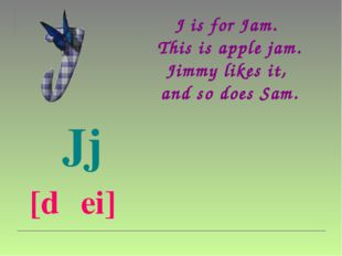 J is for Jam.  This is apple jam. Jimmy likes it,  and so does Sam.  Jj  [d