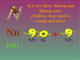 N is for Nine, Ninety and Ninety-nine. Children, how much is ninety and nine?