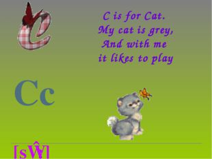 C is for Cat.  My cat is grey, And with me  it likes to play  Cc          [