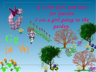 G is for Girl, and also for Garden I see a girl going to the garden.  Gg [d