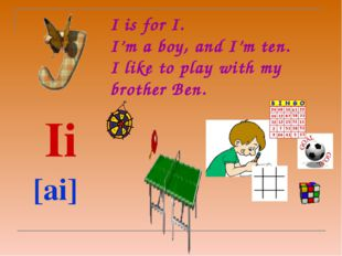 I is for I.  I'm a boy, and I'm ten. I like to play with my brother Ben.   I