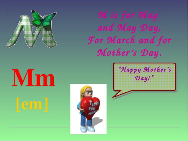 M is for May  and May Day, For March and for Mother's Day. Mm  [em]
