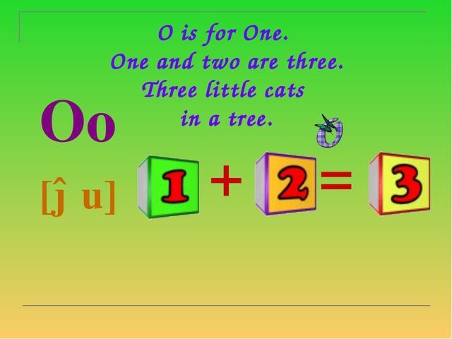 O is for One.  One and two are three. Three little cats  in a tree.   Oo  [əu]