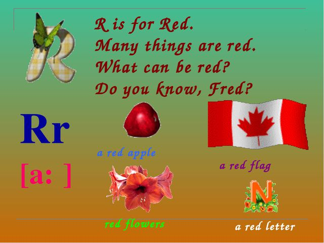 R is for Red.  Many things are red. What can be red?  Do you know, Fred? Rr...