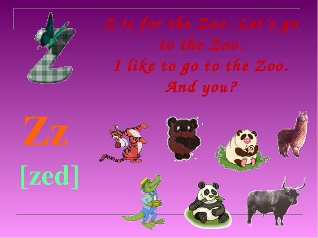 Z is for the Zoo. Let's go to the Zoo. I like to go to the Zoo. And you?   Z...