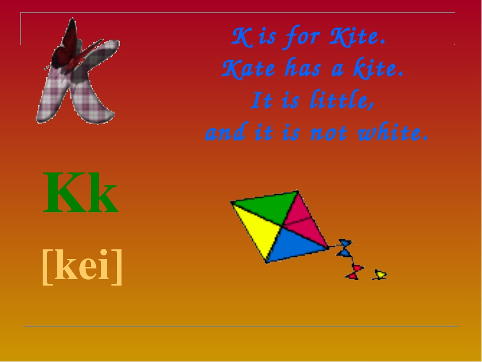 K is for Kite.  Kate has a kite. It is little,  and it is not white.  Kk  [...