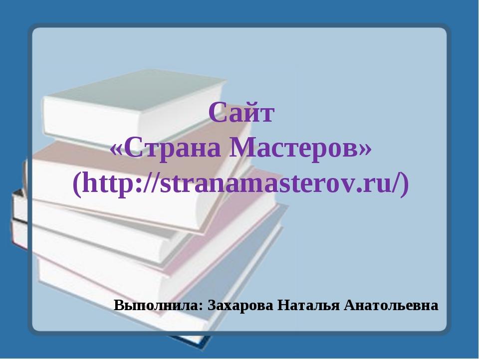 Сайт «Страна Мастеров» (http://stranamasterov.ru/) Выполнила: Захарова Наталь...
