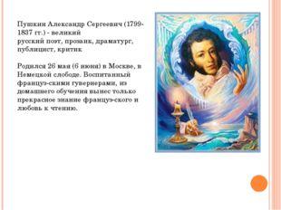Пушкин Александр Сергеевич (1799- 1837 гг.) - великий русский поэт, прозаик,