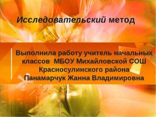 Исследовательскийметод Выполнила работу учитель начальных классов МБОУ Михай