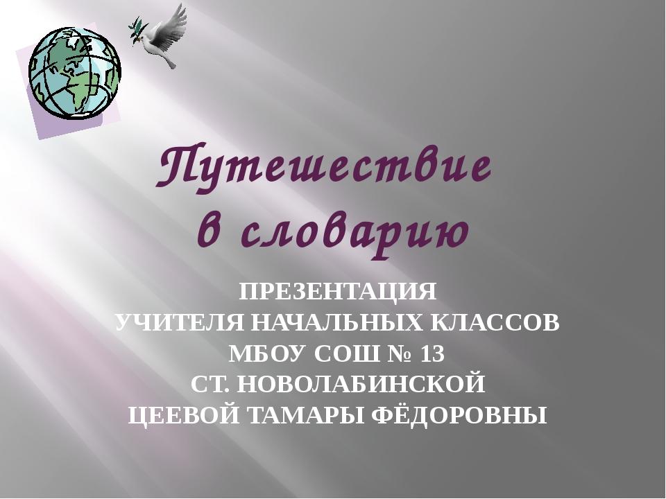 Путешествие в словарию ПРЕЗЕНТАЦИЯ УЧИТЕЛЯ НАЧАЛЬНЫХ КЛАССОВ МБОУ СОШ № 13 СТ...