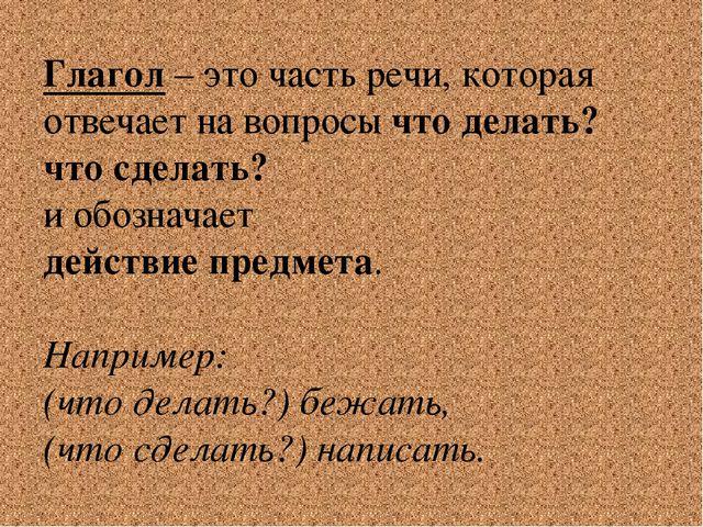 Глагол – это часть речи, которая отвечает на вопросы что делать? что сделать?...