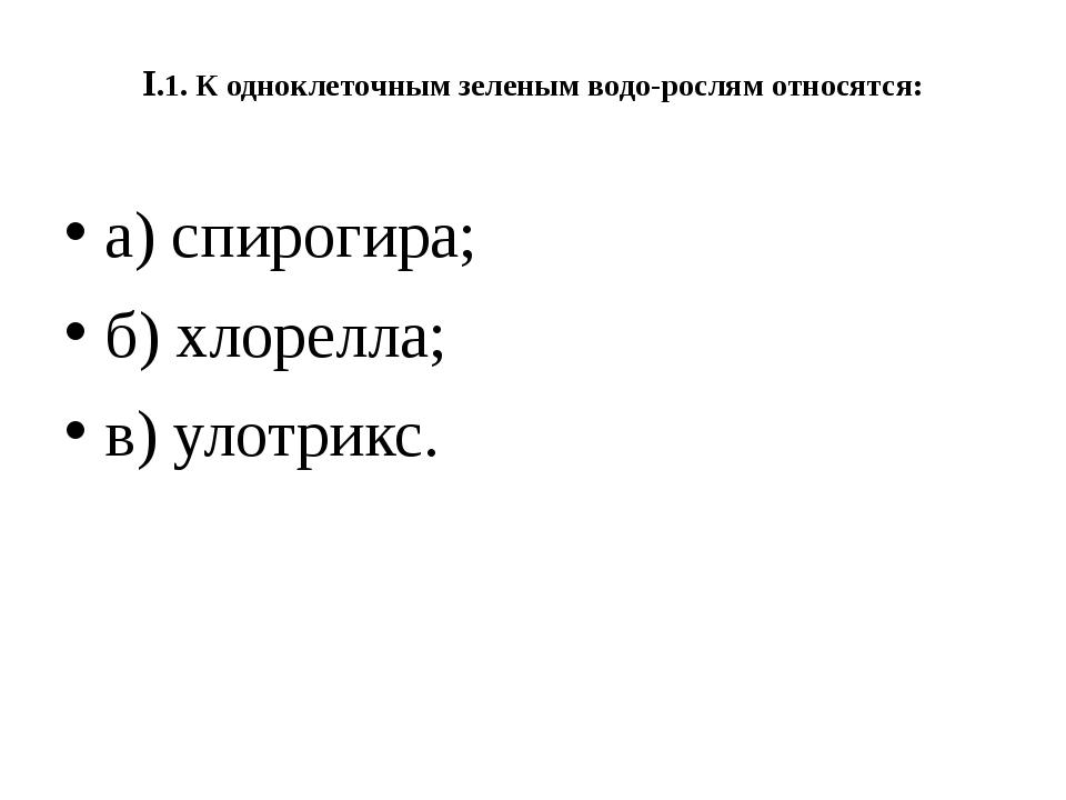 I.1. К одноклеточным зеленым водорослям относятся: а) спирогира; б) хлорелла...