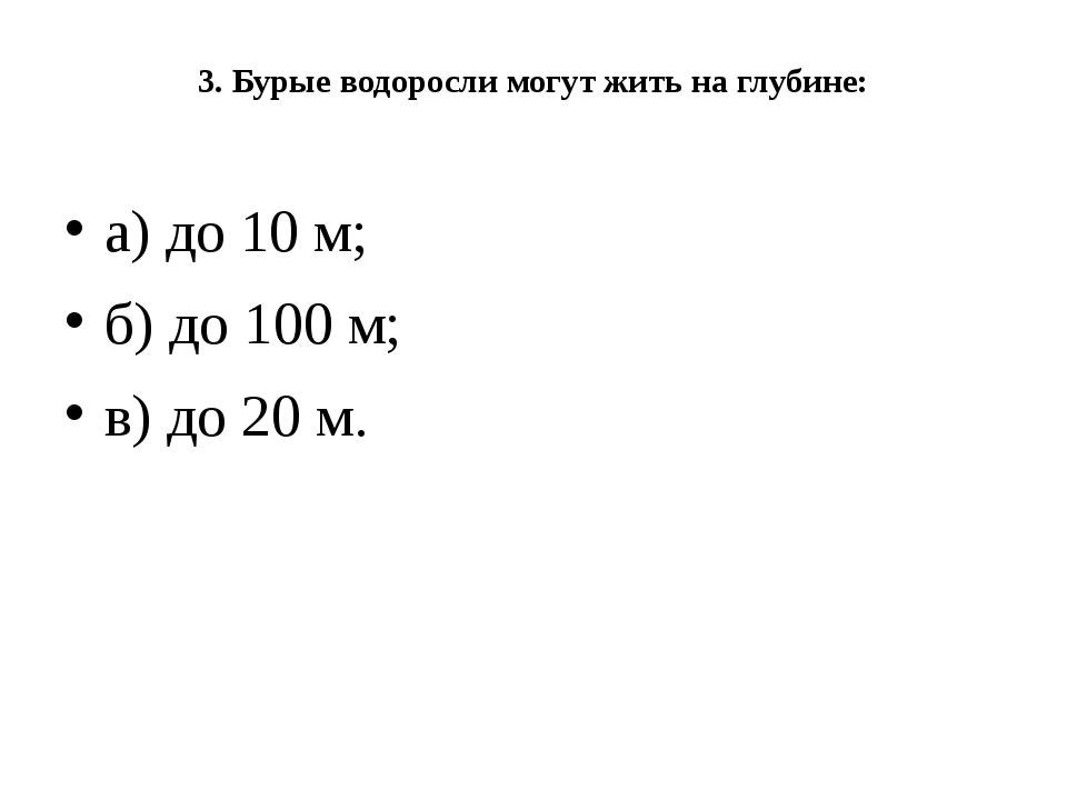 3. Бурые водоросли могут жить на глубине: а) до 10 м; б) до 100 м; в) до 20 м.