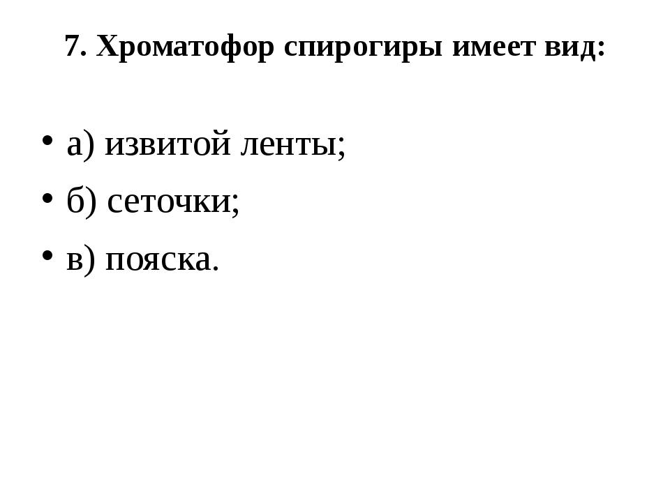7. Хроматофор спирогиры имеет вид: а) извитой ленты; б) сеточки; в) пояска.