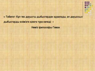 « Табиғат- бұл тек дауысты дыбыстардан құралады, ал дауыссыз дыбыстарды өзім