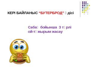 """КЕРІ БАЙЛАНЫС """"БУТЕРБРОД"""" әдісі Сабақ бойынша 3 түрлі ой-тұжырым жасау"""