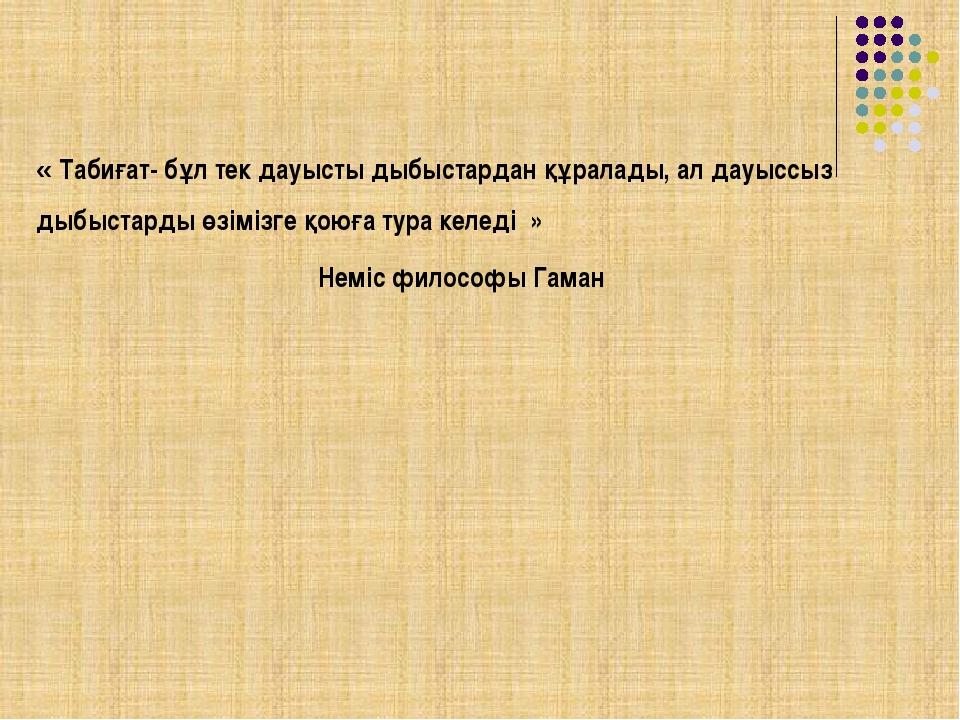 « Табиғат- бұл тек дауысты дыбыстардан құралады, ал дауыссыз дыбыстарды өзім...