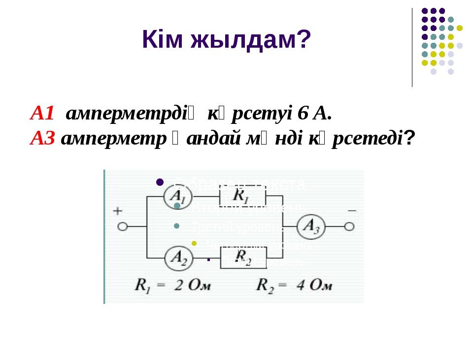 Кім жылдам? А1 амперметрдің көрсетуі 6 А. А3 амперметр қандай мәнді көрсетеді?