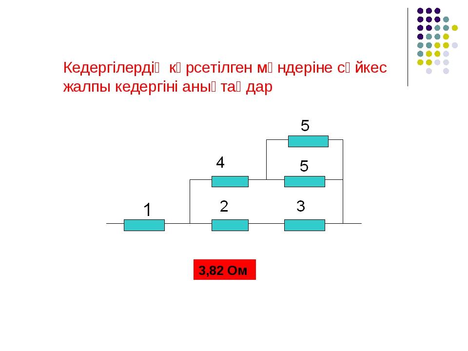 Кедергілердің көрсетілген мәндеріне сәйкес жалпы кедергіні анықтаңдар 3,82 Ом