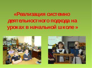 «Реализация системно деятельностного подхода на уроках в начальной школе »