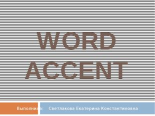 WORD ACCENT Выполнила: Светлакова Екатерина Константиновна