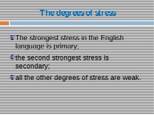 The degrees of stress The strongest stress in the English language is primary