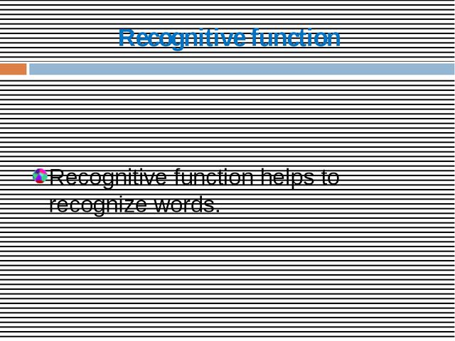 Recognitive function Recognitive function helps to recognize words.