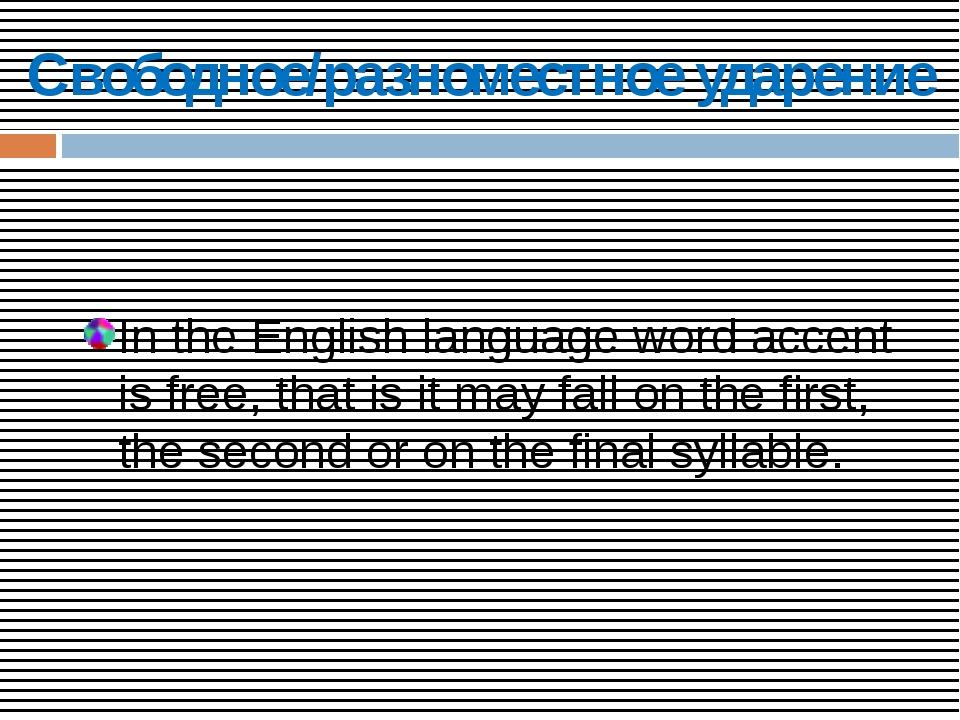 Свободное/разноместное ударение In the English language word accent is free,...