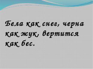 Бела как снег, черна как жук, вертится как бес.