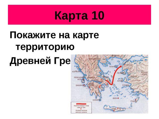Карта 10 Покажите на карте территорию Древней Греции