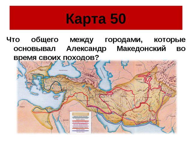 Карта 50 Что общего между городами, которые основывал Александр Македонский в...