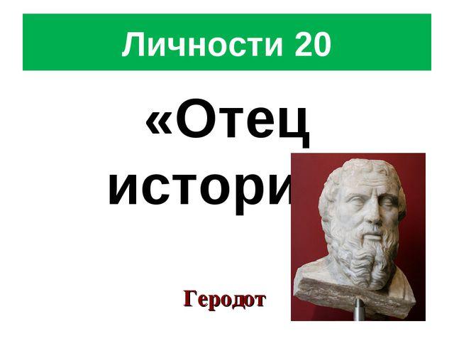 Личности 20 «Отец истории» Геродот