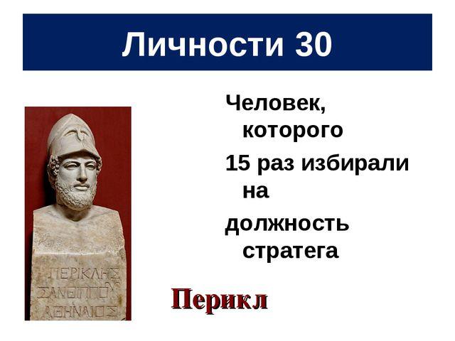 Личности 30 Человек, которого 15 раз избирали на должность стратега Перикл