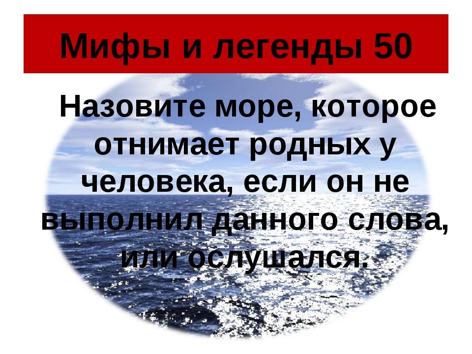 Мифы и легенды 50 Назовите море, которое отнимает родных у человека, если он...