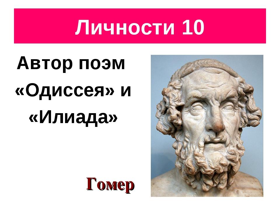 Личности 10 Автор поэм «Одиссея» и «Илиада» Гомер