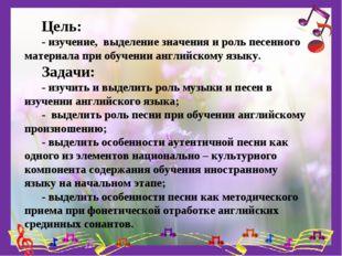 Цель: - изучение, выделение значения и роль песенного материала при обучении