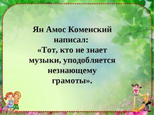 Ян Амос Коменский написал: «Тот, кто не знает музыки, уподобляется незнающему